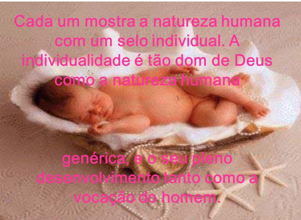 Cada um mostra a natureza humana com um selo individual. A individualidade é tão dom de Deus como a natureza humana genérica, e o seu pleno desenvolvi