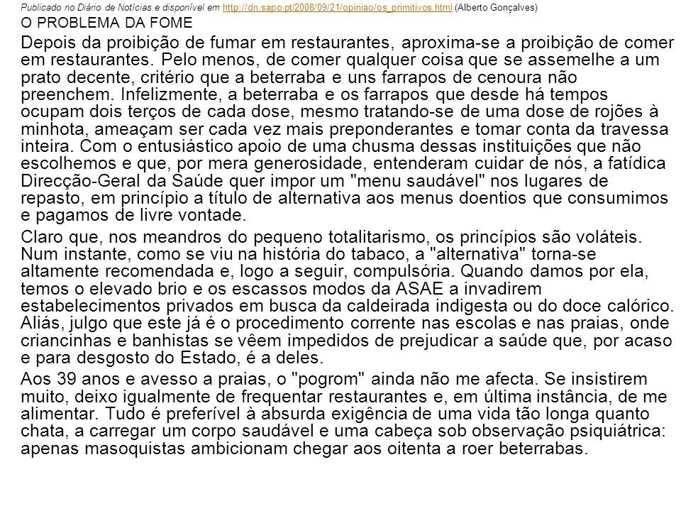 Publicado no Diário de Notícias e disponível em http://dn.sapo.pt/2008/09/21/opiniao/os_primitivos.html (Alberto Gonçalves)http://dn.sapo.pt/2008/09/21/opiniao/os_primitivos.html O PROBLEMA DA FOME Depois da proibição de fumar em restaurantes, aproxima-se a proibição de comer em restaurantes.