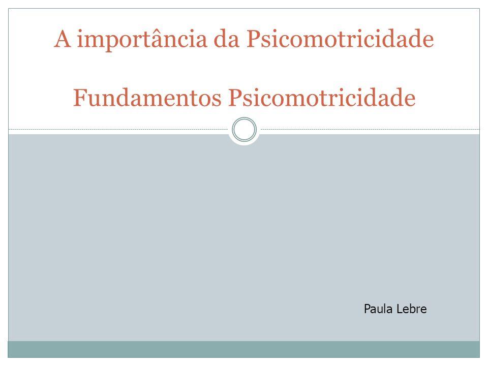 A importância da Psicomotricidade Fundamentos Psicomotricidade Paula Lebre