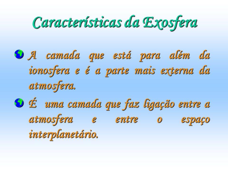 Características da Exosfera A camada que está para além da ionosfera e é a parte mais externa da atmosfera. É uma camada que faz ligação entre a atmos
