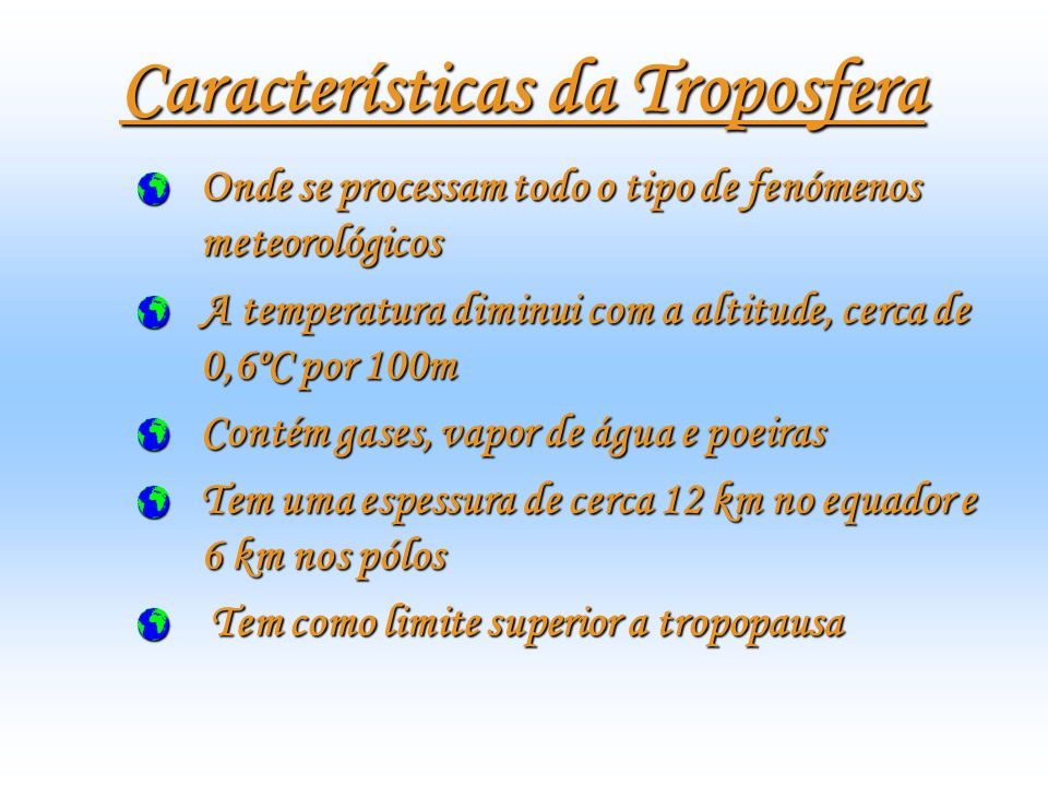 Características da Troposfera Onde se processam todo o tipo de fenómenos meteorológicos A temperatura diminui com a altitude, cerca de 0,6ºC por 100m