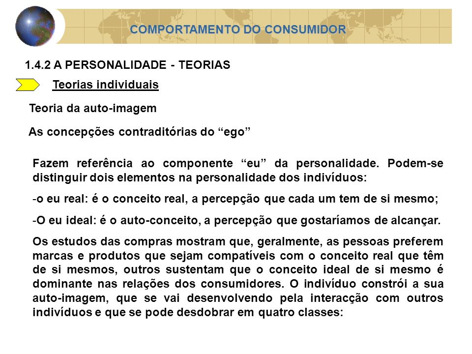 Teorias individuais COMPORTAMENTO DO CONSUMIDOR 1.4.2 A PERSONALIDADE - TEORIAS Teoria da auto-imagem As concepções contraditórias do ego Fazem referê