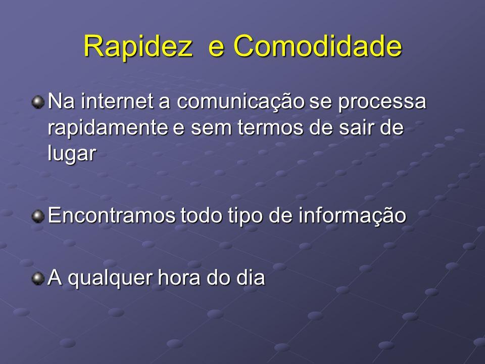 Rapidez e Comodidade Na internet a comunicação se processa rapidamente e sem termos de sair de lugar Encontramos todo tipo de informação A qualquer ho
