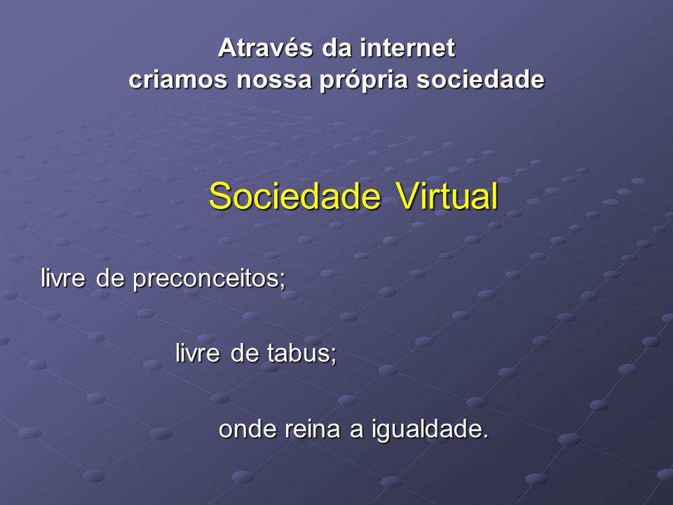 Através da internet criamos nossa própria sociedade Sociedade Virtual livre de preconceitos; livre de tabus; onde reina a igualdade. onde reina a igua