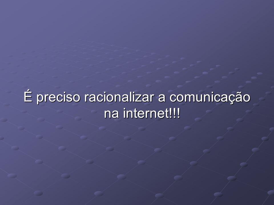 É preciso racionalizar a comunicação na internet!!!