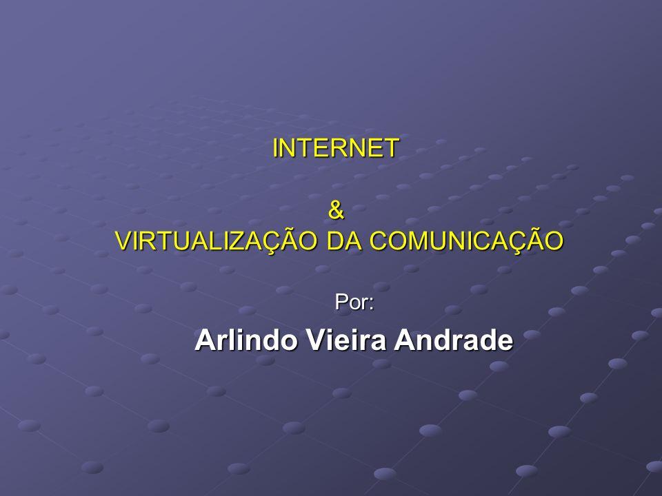 INTERNET & VIRTUALIZAÇÃO DA COMUNICAÇÃO Por: Arlindo Vieira Andrade