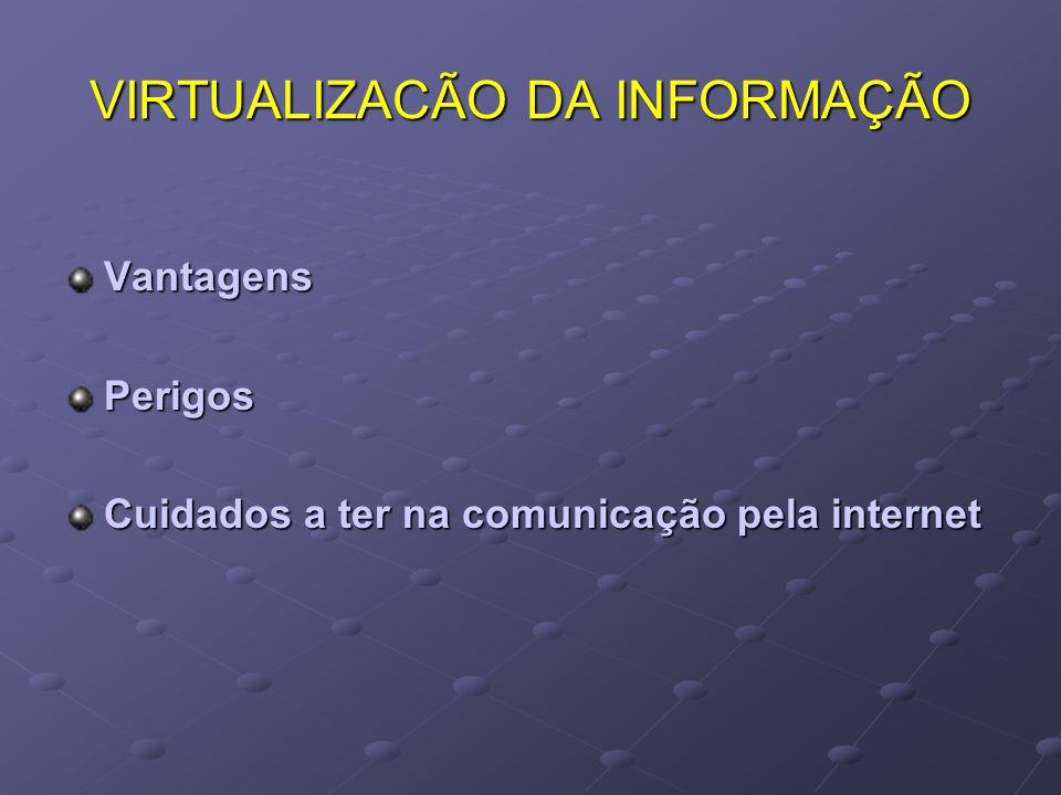 VIRTUALIZACÃO DA INFORMAÇÃO VantagensPerigos Cuidados a ter na comunicação pela internet