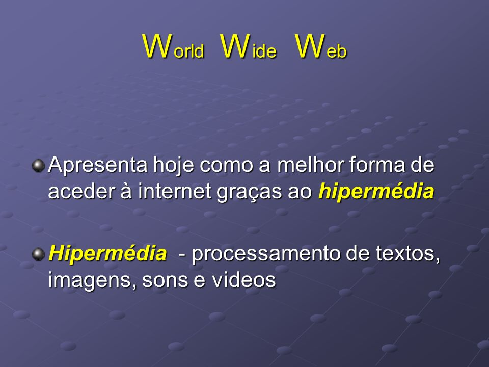 W orld W ide W eb Apresenta hoje como a melhor forma de aceder à internet graças ao hipermédia Hipermédia - processamento de textos, imagens, sons e v
