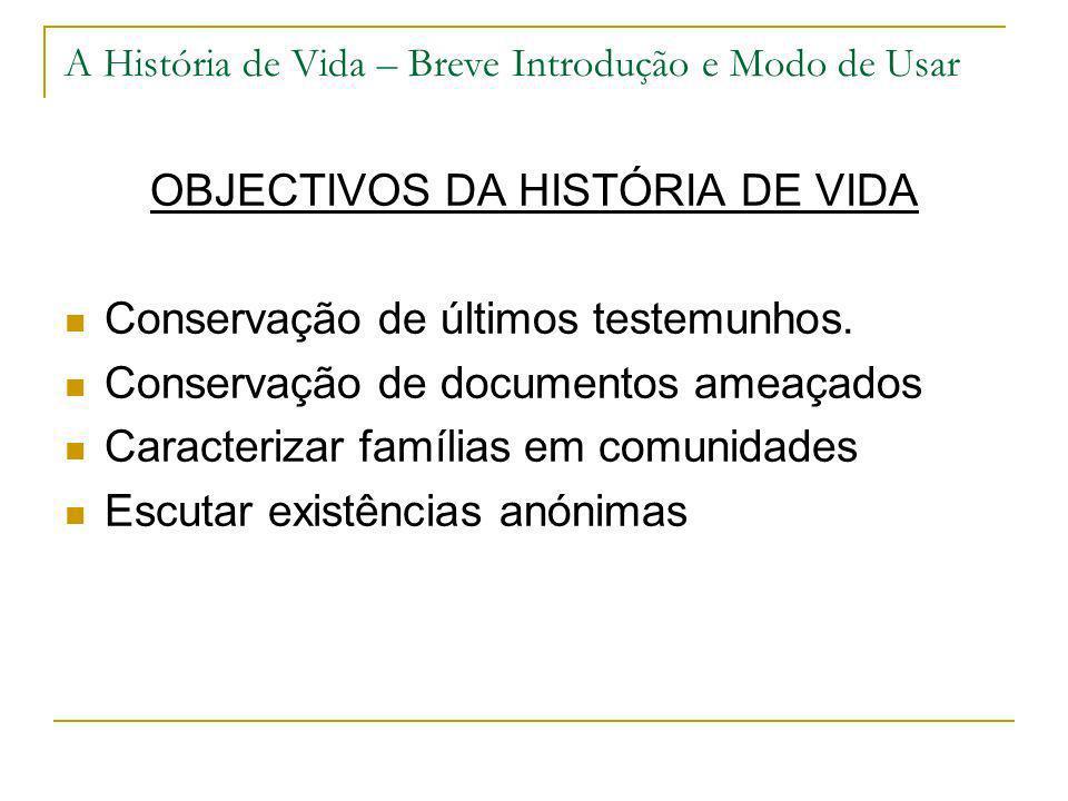 A História de Vida – Breve Introdução e Modo de Usar OBJECTIVOS DA HISTÓRIA DE VIDA Conservação de últimos testemunhos. Conservação de documentos amea