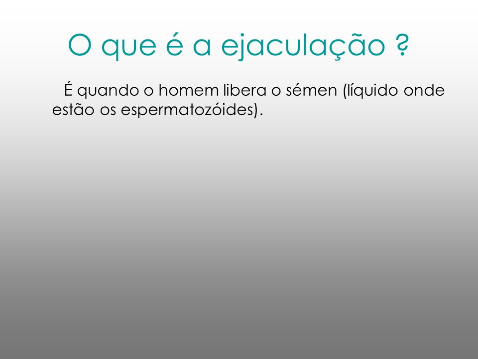 O que é a ejaculação ? É quando o homem libera o sémen (líquido onde estão os espermatozóides).