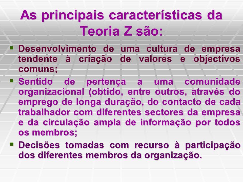 As principais características da Teoria Z são: Desenvolvimento de uma cultura de empresa tendente à criação de valores e objectivos comuns; Desenvolvi
