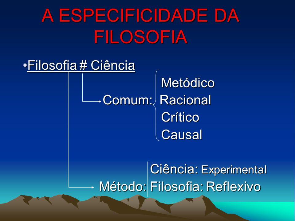 A ESPECIFICIDADE DA FILOSOFIA Filosofia # CiênciaFilosofia # Ciência Metódico Metódico Comum: Racional Comum: Racional Crítico Crítico Causal Causal C