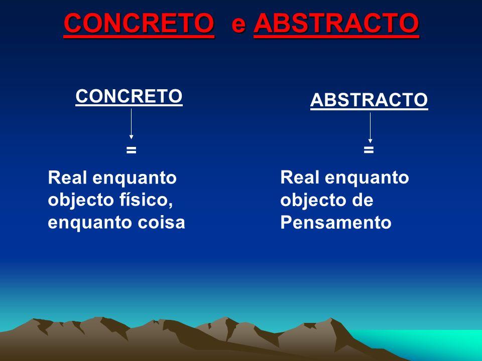 CONCRETO e ABSTRACTO CONCRETO = Real enquanto objecto físico, enquanto coisa ABSTRACTO = Real enquanto objecto de Pensamento