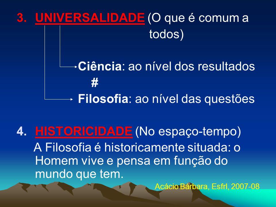 3.UNIVERSALIDADE (O que é comum a todos) Ciência: ao nível dos resultados # Filosofia: ao nível das questões 4.HISTORICIDADE (No espaço-tempo) A Filos