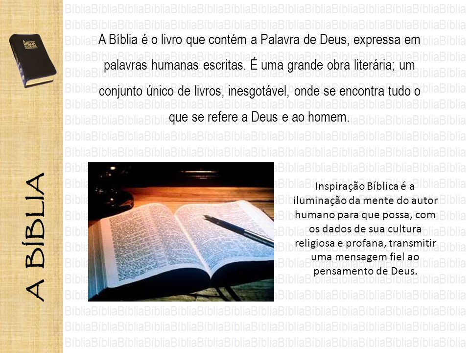 A Bíblia é o livro que contém a Palavra de Deus, expressa em palavras humanas escritas. É uma grande obra literária; um conjunto único de livros, ines
