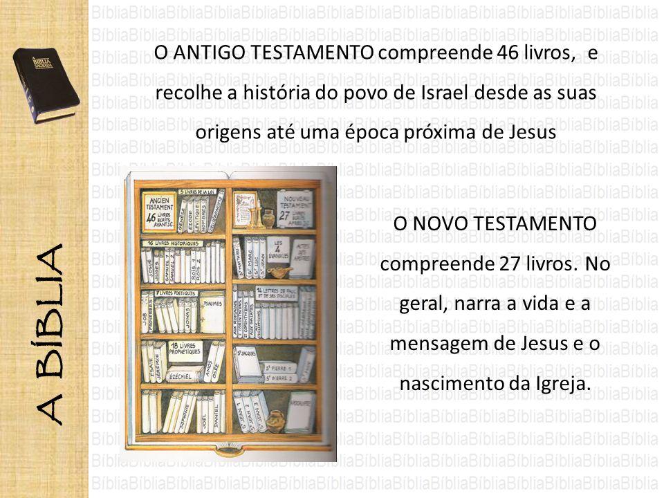 O ANTIGO TESTAMENTO compreende 46 livros, e recolhe a história do povo de Israel desde as suas origens até uma época próxima de Jesus O NOVO TESTAMENT