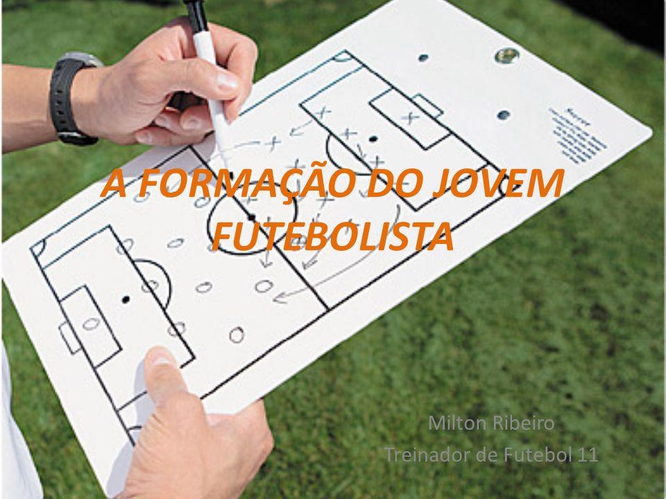 A FORMAÇÃO DO JOVEM FUTEBOLISTA Milton Ribeiro Treinador de Futebol 11