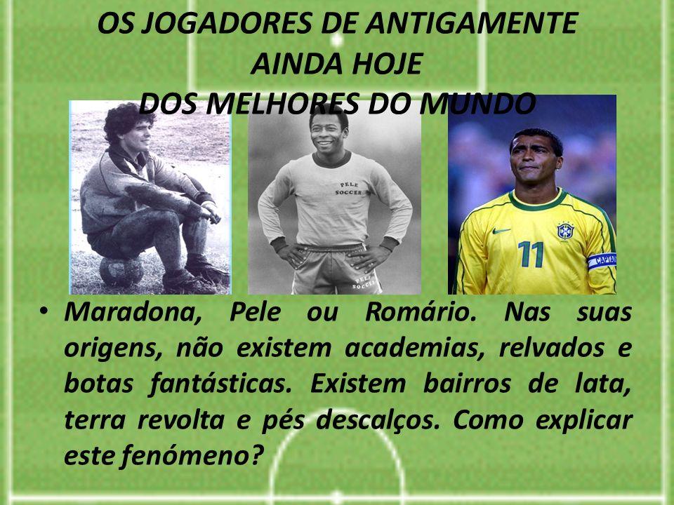 OS JOGADORES DE ANTIGAMENTE AINDA HOJE DOS MELHORES DO MUNDO Maradona, Pele ou Romário. Nas suas origens, não existem academias, relvados e botas fant