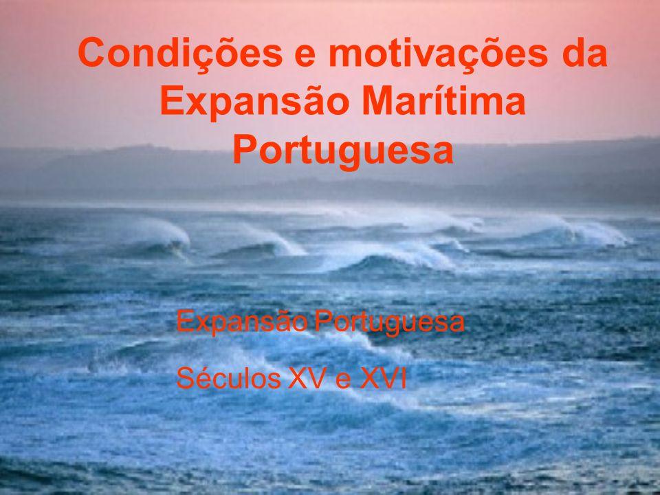 Condições e motivações da Expansão Marítima Portuguesa Condições e Motivações da Expansão Portuguesa Séculos XV e XVI