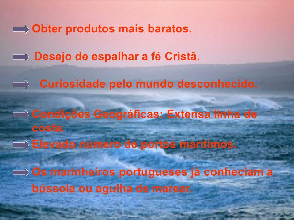 Curiosidade pelo mundo desconhecido. Os marinheiros portugueses já conheciam a bússola ou agulha de marear. Obter produtos mais baratos. Desejo de esp