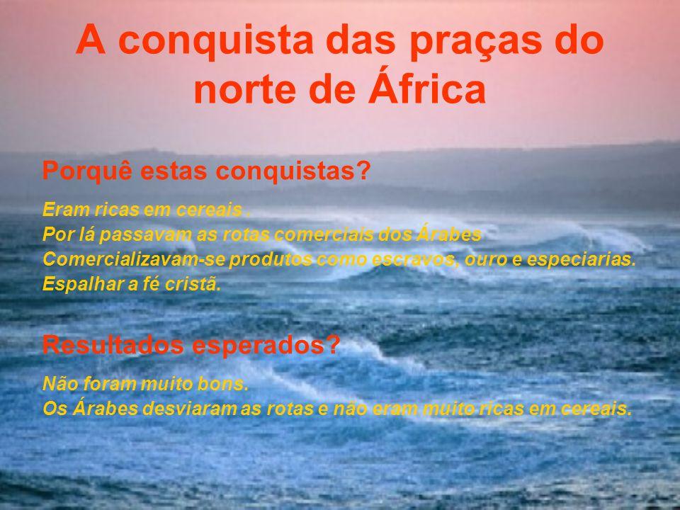 A conquista das praças do norte de África Porquê estas conquistas? Eram ricas em cereais. Por lá passavam as rotas comerciais dos Árabes Comercializav