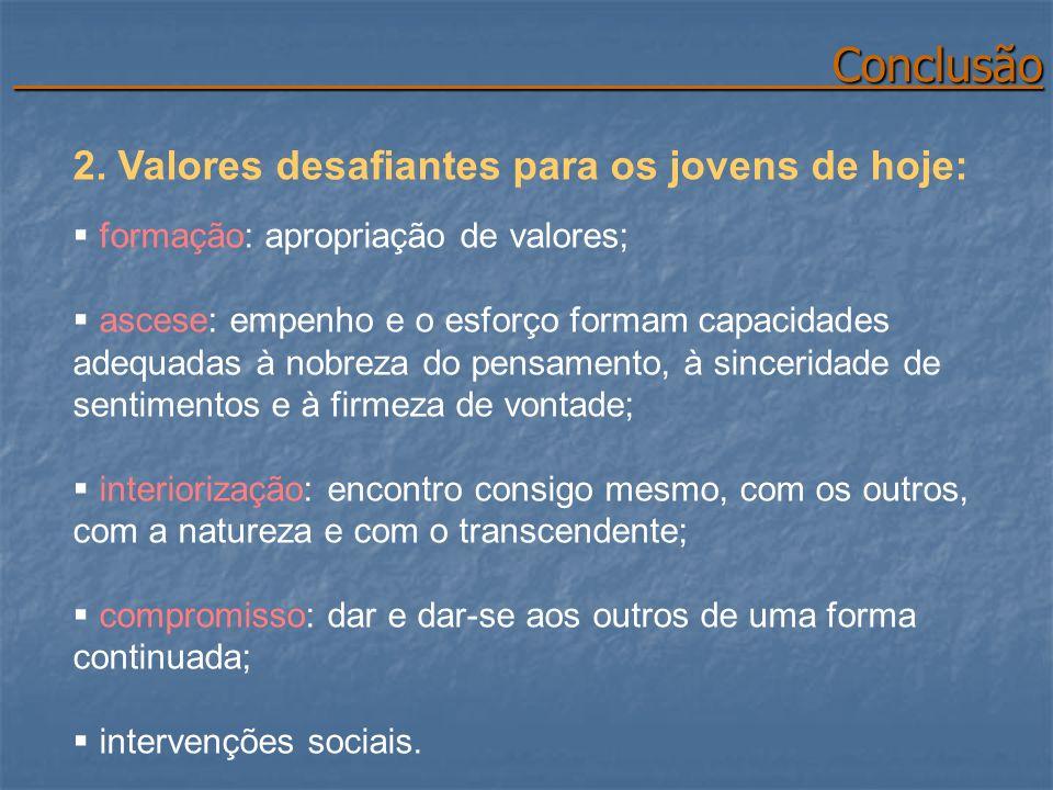 Conclusão Conclusão 2. Valores desafiantes para os jovens de hoje: formação: apropriação de valores; ascese: empenho e o esforço formam capacidades ad