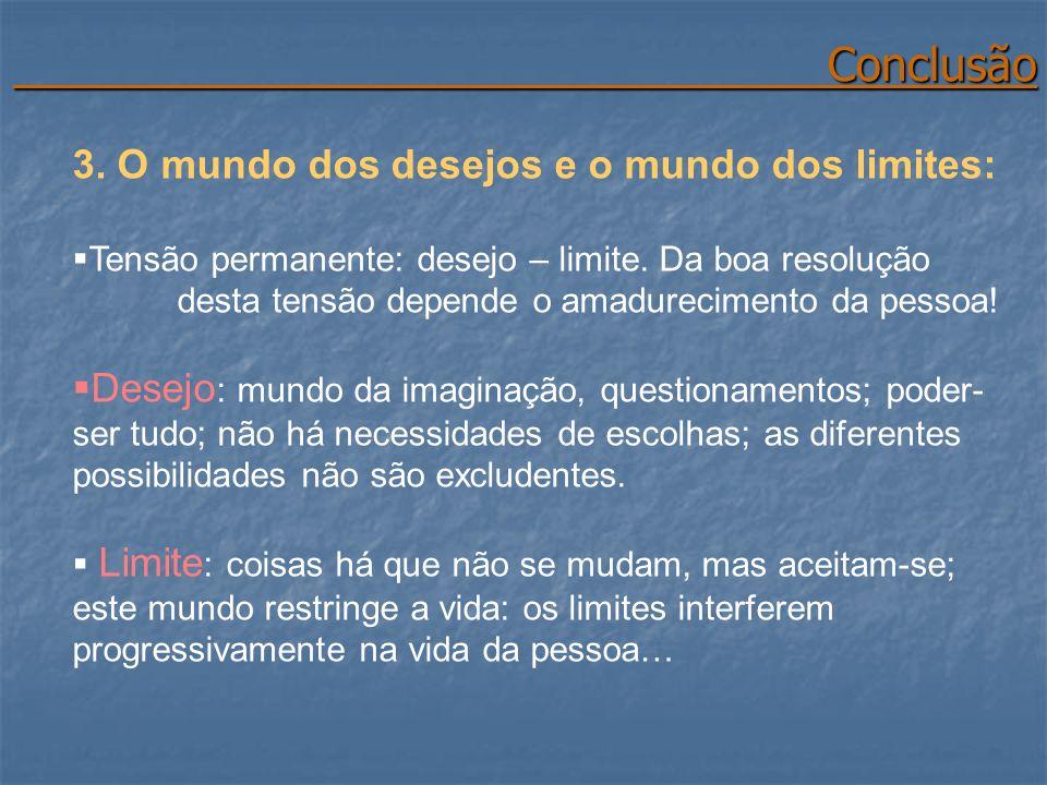 Conclusão Conclusão 3. O mundo dos desejos e o mundo dos limites: Tensão permanente: desejo – limite. Da boa resolução desta tensão depende o amadurec