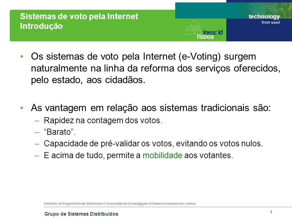 Instituto de Engenharia de Sistemas e Computadores Investigação e Desenvolvimento em Lisboa technology from seed Grupo de Sistemas Distribuídos 5 Sistemas de voto pela Internet Problemas I Como garantir as propriedades base num sistema de E-Voting.