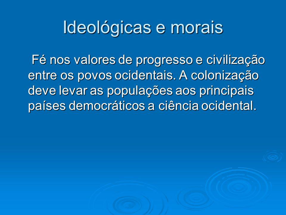 Ideológicas e morais Fé nos valores de progresso e civilização entre os povos ocidentais. A colonização deve levar as populações aos principais países