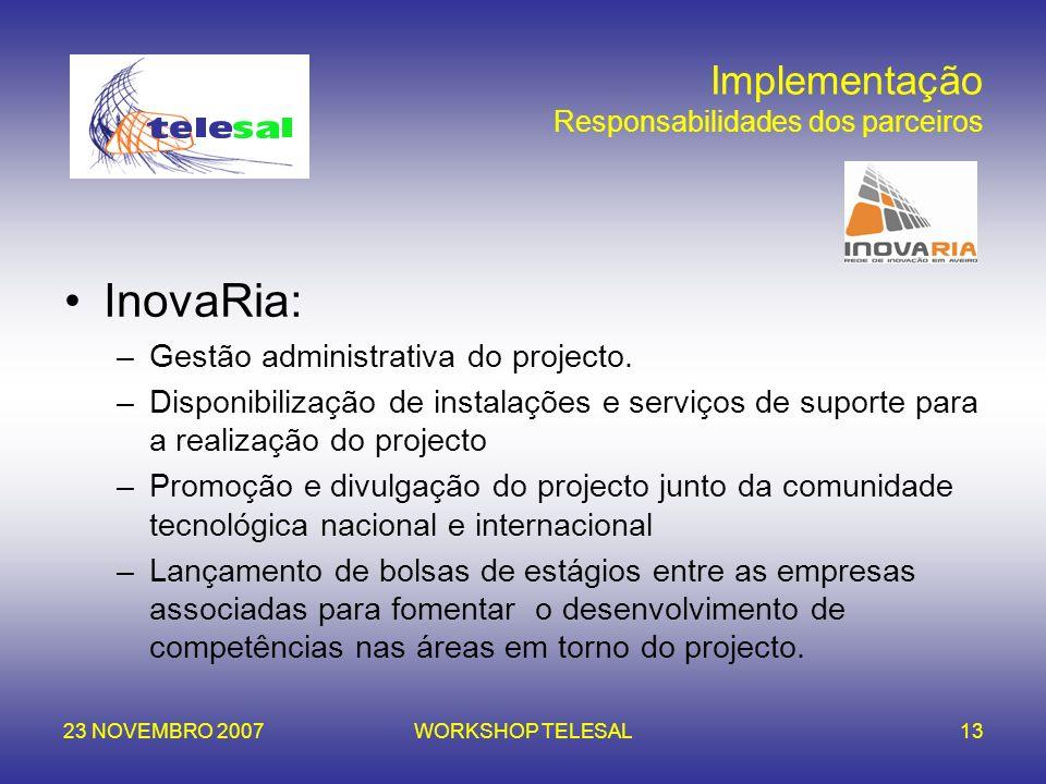 23 NOVEMBRO 2007WORKSHOP TELESAL13 Implementação Responsabilidades dos parceiros InovaRia: –Gestão administrativa do projecto. –Disponibilização de in