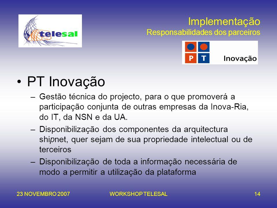 23 NOVEMBRO 2007WORKSHOP TELESAL14 Implementação Responsabilidades dos parceiros PT Inovação –Gestão técnica do projecto, para o que promoverá a parti