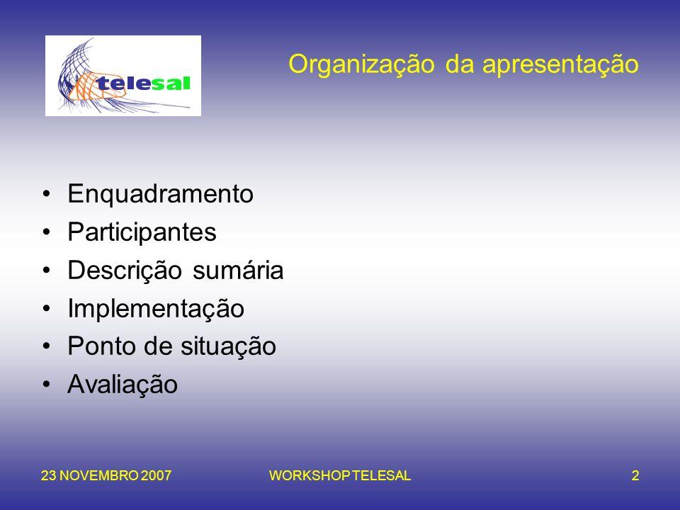 23 NOVEMBRO 2007WORKSHOP TELESAL2 Organização da apresentação Enquadramento Participantes Descrição sumária Implementação Ponto de situação Avaliação