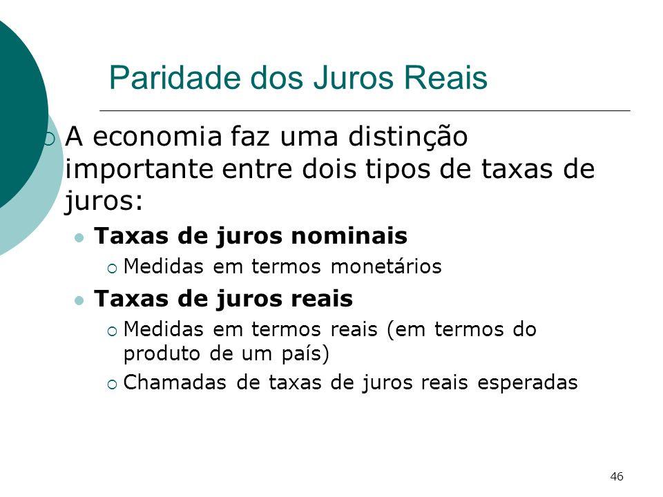 46 Paridade dos Juros Reais A economia faz uma distinção importante entre dois tipos de taxas de juros: Taxas de juros nominais Medidas em termos mone