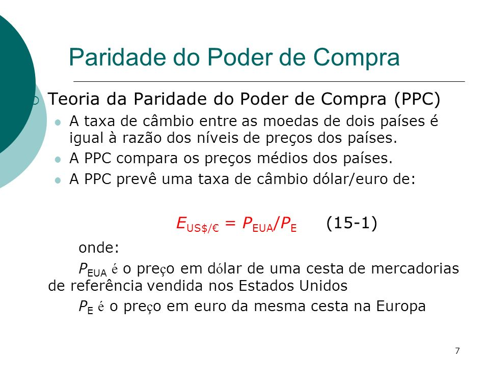 7 Paridade do Poder de Compra Teoria da Paridade do Poder de Compra (PPC) A taxa de câmbio entre as moedas de dois países é igual à razão dos níveis d