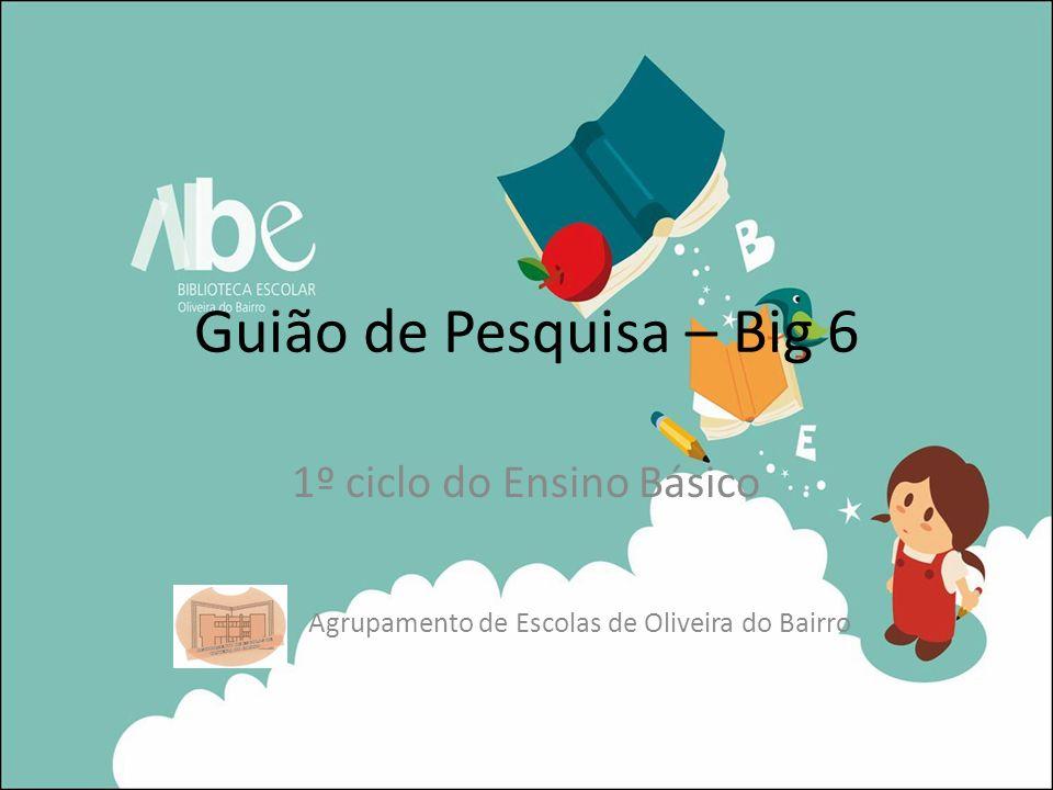 Guião de Pesquisa – Big 6 1º ciclo do Ensino Básico Agrupamento de Escolas de Oliveira do Bairro