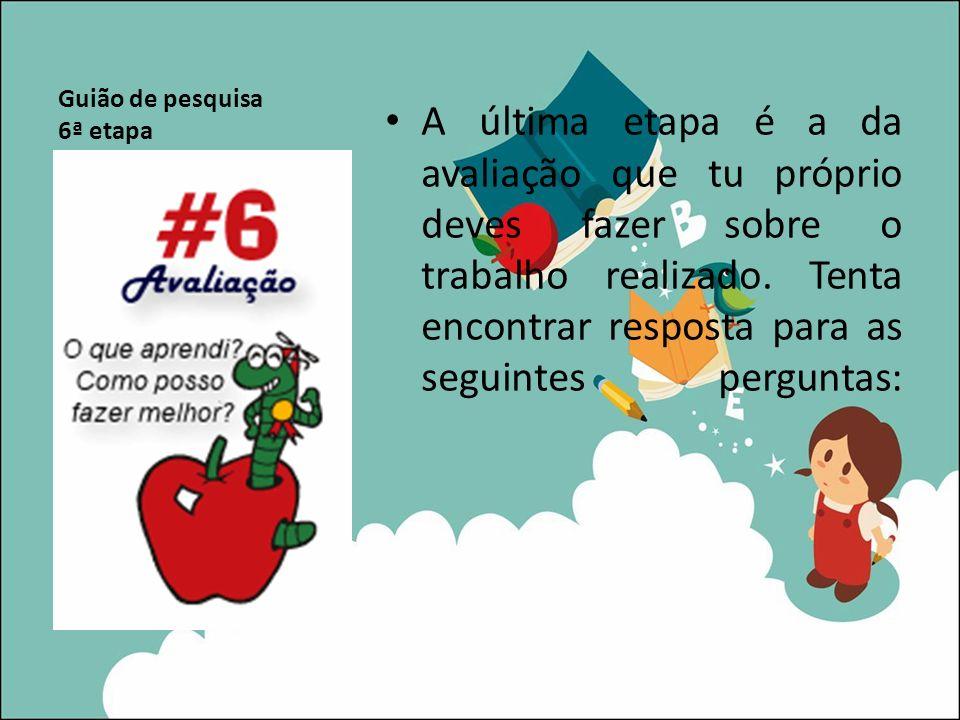 Guião de pesquisa 6ª etapa A última etapa é a da avaliação que tu próprio deves fazer sobre o trabalho realizado. Tenta encontrar resposta para as seg