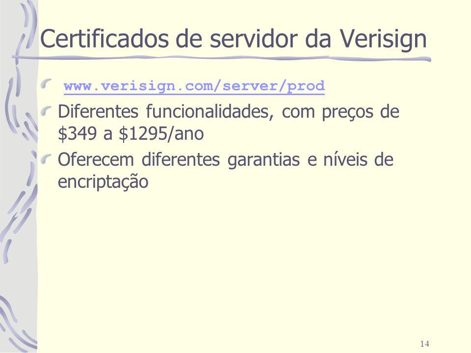 14 Certificados de servidor da Verisign www.verisign.com/server/prod Diferentes funcionalidades, com preços de $349 a $1295/ano Oferecem diferentes ga