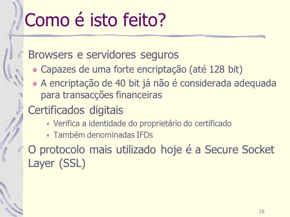 16 Como é isto feito? Browsers e servidores seguros Capazes de uma forte encriptação (até 128 bit) A encriptação de 40 bit já não é considerada adequa