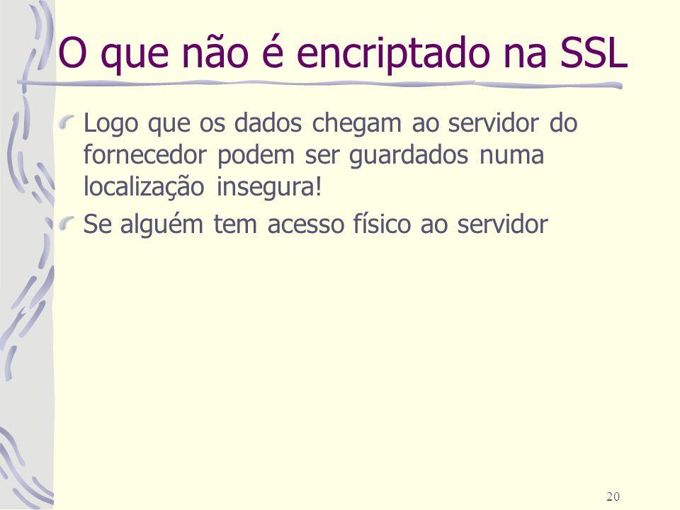 20 O que não é encriptado na SSL Logo que os dados chegam ao servidor do fornecedor podem ser guardados numa localização insegura! Se alguém tem acess