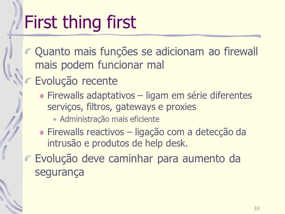 33 First thing first Quanto mais funções se adicionam ao firewall mais podem funcionar mal Evolução recente Firewalls adaptativos – ligam em série dif