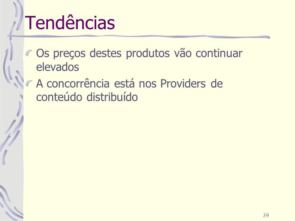 39 Tendências Os preços destes produtos vão continuar elevados A concorrência está nos Providers de conteúdo distribuído