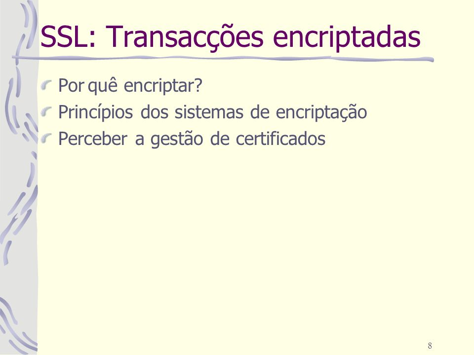 8 SSL: Transacções encriptadas Porquê encriptar? Princípios dos sistemas de encriptação Perceber a gestão de certificados