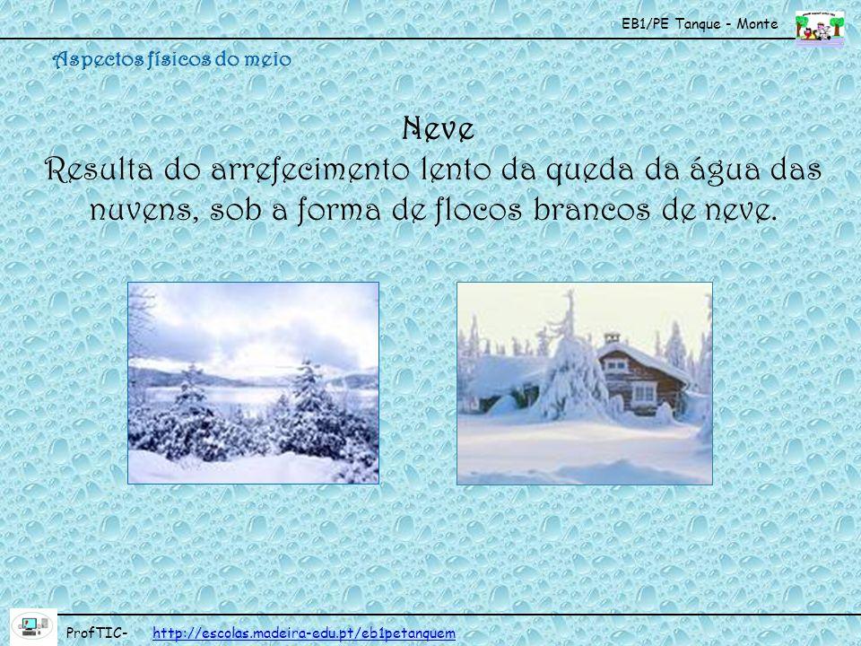 EB1/PE Tanque - Monte ProfTIC- http://escolas.madeira-edu.pt/eb1petanquemhttp://escolas.madeira-edu.pt/eb1petanquem Neve Resulta do arrefecimento lent