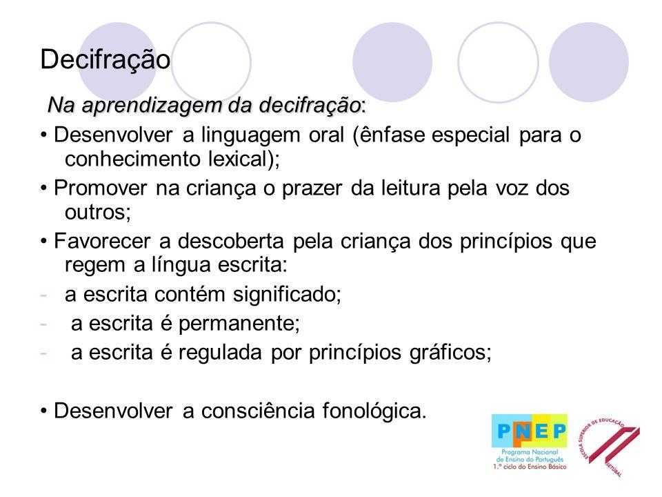 Decifração Na aprendizagem da decifração: Desenvolver a linguagem oral (ênfase especial para o conhecimento lexical); Promover na criança o prazer da