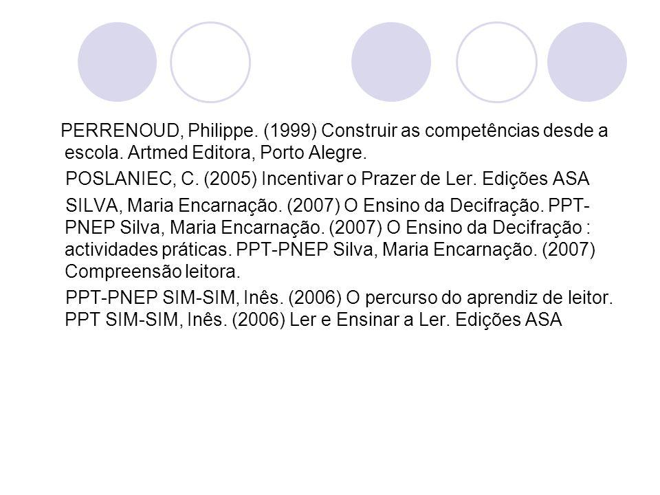 PERRENOUD, Philippe. (1999) Construir as competências desde a escola. Artmed Editora, Porto Alegre. POSLANIEC, C. (2005) Incentivar o Prazer de Ler. E