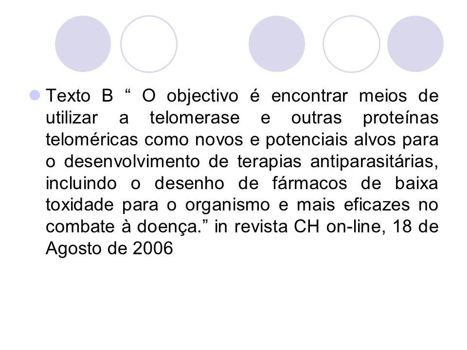 Texto B O objectivo é encontrar meios de utilizar a telomerase e outras proteínas teloméricas como novos e potenciais alvos para o desenvolvimento de