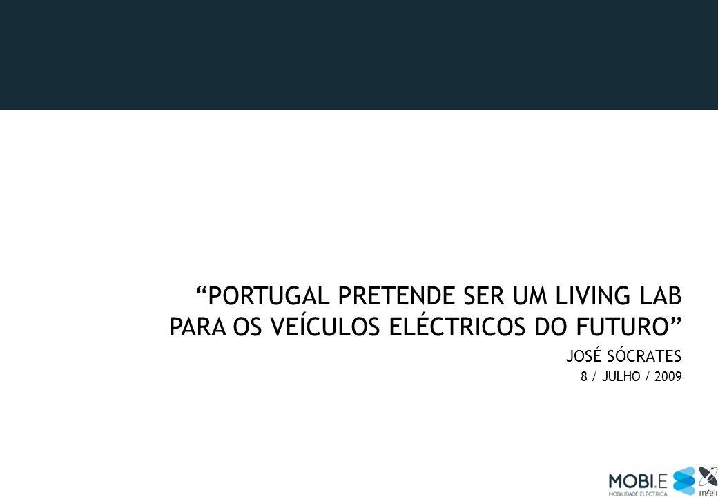 PORTUGAL PRETENDE SER UM LIVING LAB PARA OS VEÍCULOS ELÉCTRICOS DO FUTURO JOSÉ SÓCRATES 8 / JULHO / 2009