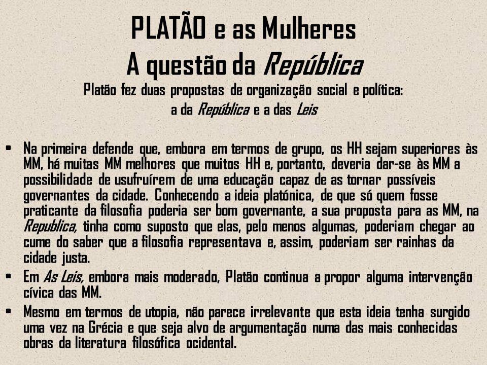 PLATÃO e as Mulheres A questão da República Platão fez duas propostas de organização social e política: a da República e a das Leis Na primeira defend