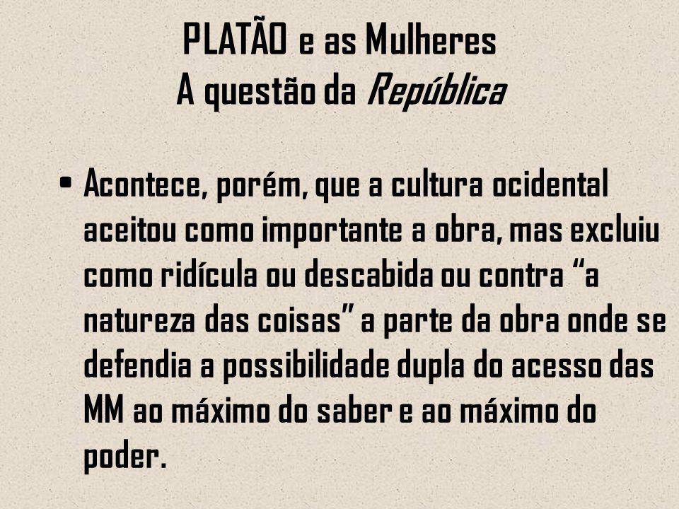 PLATÃO e as Mulheres A questão da República Acontece, porém, que a cultura ocidental aceitou como importante a obra, mas excluiu como ridícula ou desc