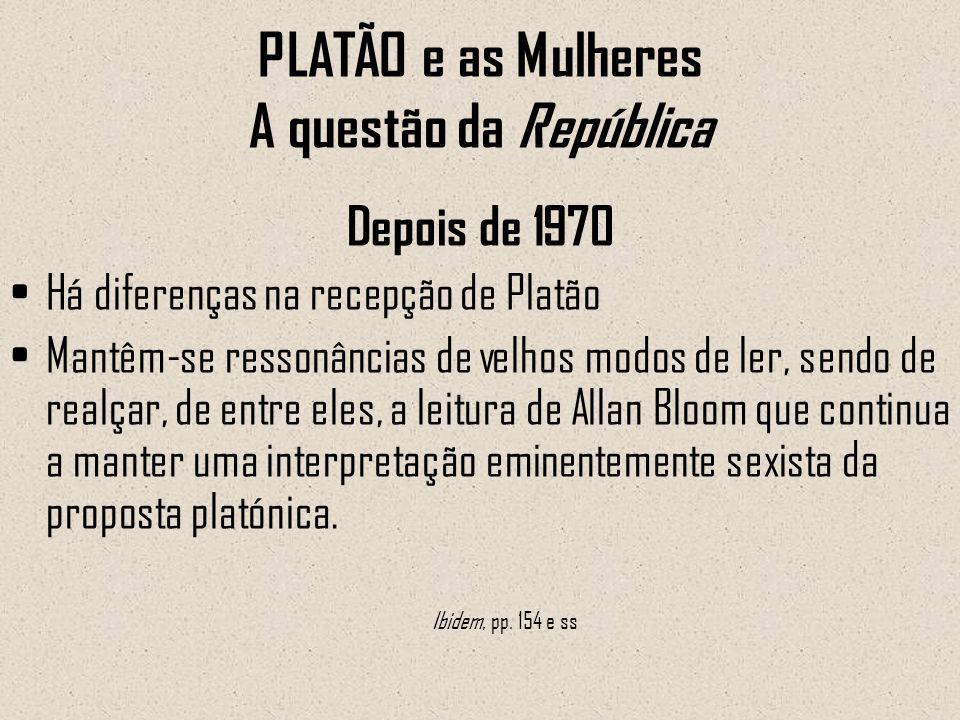 PLATÃO e as Mulheres A questão da República Depois de 1970 Há diferenças na recepção de Platão Mantêm-se ressonâncias de velhos modos de ler, sendo de